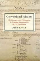 Conventional Wisdom - The Alternate Article V Mechanism for Proposing Amendments to the U.S. Constitution ebook by Professor John Vile