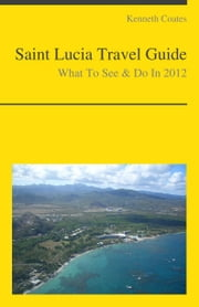 Saint Lucia, Caribbean Travel Guide - What To See & Do ebook by Kenneth Coates