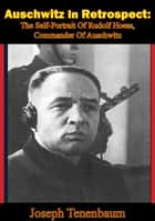 Auschwitz In Retrospect: The Self-Portrait Of Rudolf Hoess, Commander Of Auschwitz ebook by Joseph Tenenbaum
