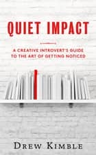 Quiet Impact: A Creative Introvert's Guide to the Art of Getting Noticed ebook by Drew Kimble