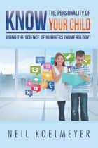 Know the Personality of Your Child - Using the Science of Numbers (Numerology) ebook by Neil Koelmeyer