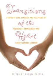 Transitions of the Heart - Stories of Love, Struggle and Acceptance by Mothers of Transgender and Gender Variant Children ebook by Rachel Pepper