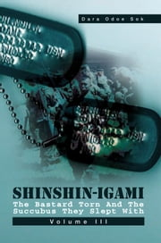 ShinShin-Igami The Bastard Torn And The Succubus They Slept With - Volume III ebook by DARA ODOE SOK