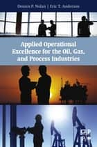 Applied Operational Excellence for the Oil, Gas, and Process Industries ebook by Dennis P. Nolan, Eric T Anderson
