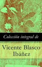 Colección integral de Vicente Blasco Ibáñez ebook by Vicente Blasco Ibáñez