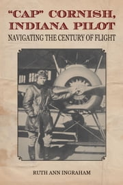 """Cap"" Cornish, Indiana Pilot - Navigating the Century of Flight ebook by Ruth Ann Ingraham"
