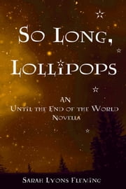 So Long, Lollipops: An Until the End of the World Novella, Book 1.5 - Until the End of the World ebook by Sarah Lyons Fleming