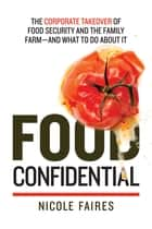Food Confidential - The Corporate Takeover of Food Security and the Family Farm-and What to Do About It ebook by Nicole Faires