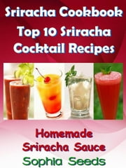 Sriracha Cookbook - Top 10 Sriracha Cocktail Recipes with Homemade Sriracha Sauce - Easy Cooking Recipes ebook by Sophia Seeds