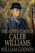 The Adventures of Caleb Williams - Things as They Are ebook by William Godwin