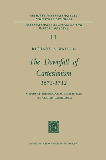 The Downfall of Cartesianism 1673–1712 - A Study of Epistemological Issues in Late 17th Century Cartesianism ebook by R. A. Watson
