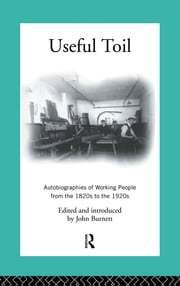Useful Toil - Autobiographies of Working People from the 1820s to the 1920s ebook by Proffessor John Burnett,John Burnett