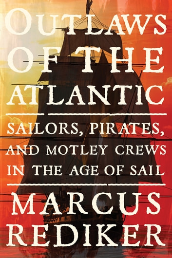Outlaws of the Atlantic - Sailors, Pirates, and Motley Crews in the Age of Sail eBook by Marcus Rediker