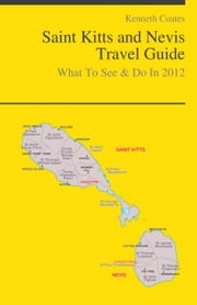 Saint Kitts and Nevis, Caribbean Travel Guide - What To See & Do ebook by Kenneth Coates