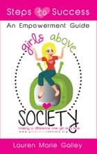 Girls Above Society Steps To Success: An Empowerment Guide ebook by Lauren Galley