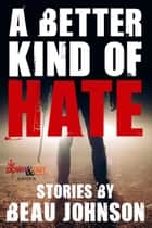 A Better Kind of Hate: Stories ebooks by Beau Johnson
