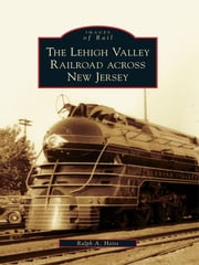 Lehigh Valley Railroad across New Jersey, The ebook by Ralph A. Heiss