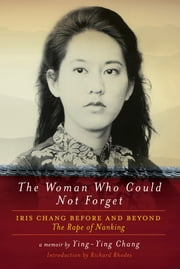 The Woman Who Could Not Forget: Iris Chang Before and Beyond The Rape of Nanking ebook by Ying-Ying Chang