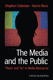 "The Media and The Public - ""Them"" and ""Us"" in Media Discourse ebook by Stephen Coleman,Karen Ross"