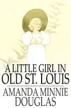 A Little Girl in Old St. Louis ebook by Amanda Minnie Douglas