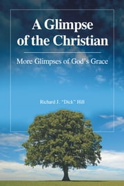"A Glimpse of the Christian - More Glimpses of Gods Grace ebook by Richard J. ""Dick"" Hill"