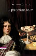 Il pasticciere del re ebook by Anthony Capella, Maddalena Togliani