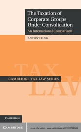 The Taxation of Corporate Groups under Consolidation - An International Comparison ebook by Dr Antony Ting