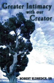 Greater Intimacy With Our Creator ebook by Robert Eldredge,Sr.