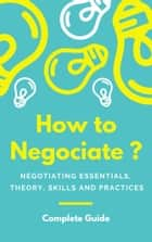 How to Negociate ? - Negotiating Essentials, Theory, Skills and Practices ebook by Baptiste