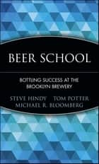Beer School - Bottling Success at the Brooklyn Brewery ebook by Steve Hindy, Tom Potter, Michael R. Bloomberg