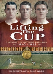 Lifting the Cup - The Story of Battling Barnsley ebook by Mark Metcalf,David Wood