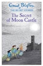 The Secret of Moon Castle ebook by Enid Blyton