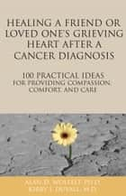 Healing a Friend or Loved One's Grieving Heart After a Cancer Diagnosis - 100 Practical Ideas for Providing Compassion, Comfort, and Care ebook by Kirby J. Duvall, MD, Alan D. Wolfelt,...