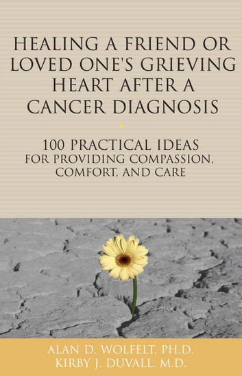 Healing a Friend or Loved One's Grieving Heart After a Cancer Diagnosis - 100 Practical Ideas for Providing Compassion, Comfort, and Care ebook by Kirby J. Duvall, MD,Alan D. Wolfelt, PhD