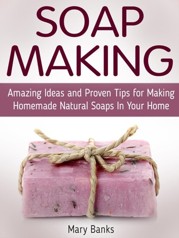 Soap Making: Amazing Ideas and Proven Tips for Making Homemade Natural Soaps In Your Home ebook by Mary Banks