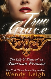 True Grace: The Life and Times of an American Princess ebook by Wendy Leigh