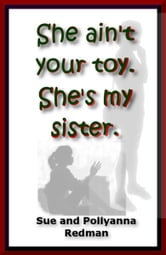 She Ain't Your Toy. She's My Sister. ebook by Sue Redman,Pollyanna Redman