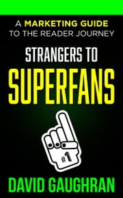 Strangers To Superfans: A Marketing Guide to The Reader Journey ebook by David Gaughran