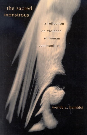 The Sacred Monstrous - A Reflection on Violence in Human Communities ebook by Wendy C. Hamblet