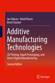 Additive Manufacturing Technologies - 3D Printing, Rapid Prototyping, and Direct Digital Manufacturing ebook by Ian Gibson,David Rosen,Brent Stucker