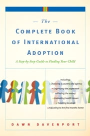 The Complete Book of International Adoption - A Step by Step Guide to Finding Your Child ebook by Dawn Davenport