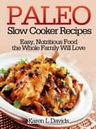 Paleo Slow Cooker Recipes Easy, Nutritious Food the Whole Family Will Love ebook by Karen L Davids