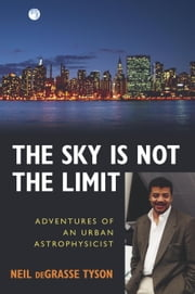 The Sky Is Not the Limit - Adventures of an Urban Astrophysicist ebook by Neil deGrasse Tyson