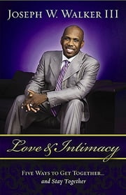 Love and Intimacy - Five Ways to Get Together and Stay Together ebook by Joseph W. Walker III
