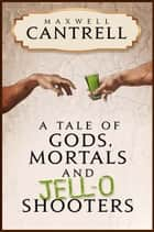 A Tale of Gods, Mortals, and Jell-O Shooters ebook by Maxwell Cantrell