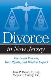 Divorce in New Jersey - The Legal Process, Your Rights, and What to Expect ebook by John P. Paone,Megan S. Murray