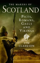 The Makers of Scotland - Picts, Romans, Gaels and Vikings ebook by Tim Clarkson