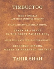 TIMBUCTOO: Being a Singular and Most Animated Account of an Illiterate American Sailor, Taken as a Slave in the Great Zahara and, after Trials and Tribulations Aplenty, Reaching London Where He Narrated His Tale ebook by Tahir Shah