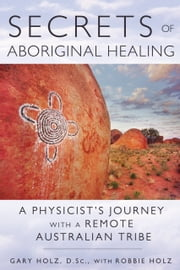 Secrets of Aboriginal Healing - A Physicist's Journey with a Remote Australian Tribe ebook by Gary Holz, D.Sc.,Robbie Holz