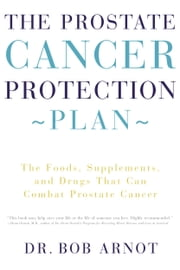 The Prostate Cancer Protection Plan - The Foods, Supplements, and Drugs That Could Save Your Life ebook by Bob Arnot